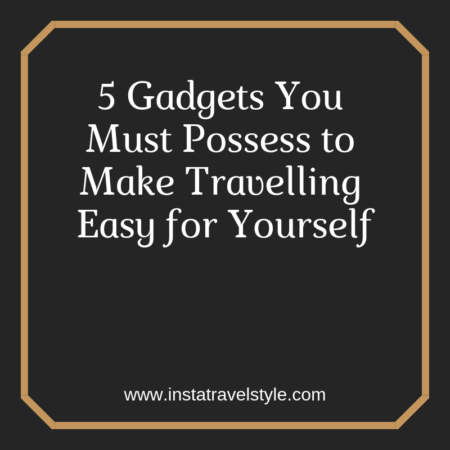 5 Gadgets You Must Possess to Make Travelling Easy for Yourself